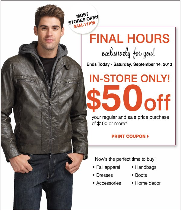 Most stores open 9AM - 11PM Final hours. Exclusively for you! Ends today- Saturday, September 14, 2013. In-store only! $50 off your regular and sale price purchase of $100 or more.* Print coupon. Now's the perfect time to buy: Fall apparel, Dresses, Accessories, Handbags, Boots and Home Decor.