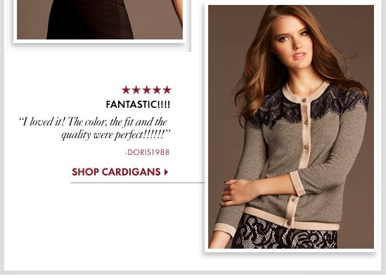 "FANTASTIC!!!! I loved it! The color, the fit and the Quality were perfect!!!!""            SHOP CARDIGANS"