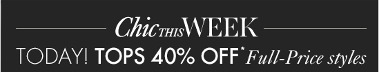 Chic This Week Today! Tops 40% Off* Full–Price Styles