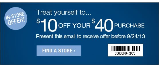 Treat yourself to... $10 Off your $40 purchase. Present this email to recieve offer before 9/24/13 Use barcode:000009045972  FIND A STORE: