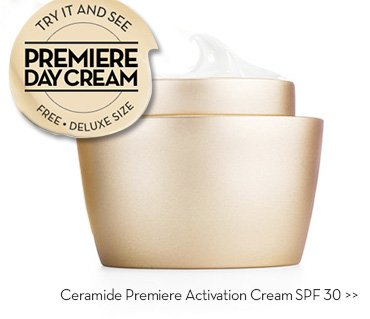 TRY IT AND SEE. PREMIERE DAY CREAM. FREE. DELUXE SIZE. Ceramide Premiere Activation Cream SPF30.