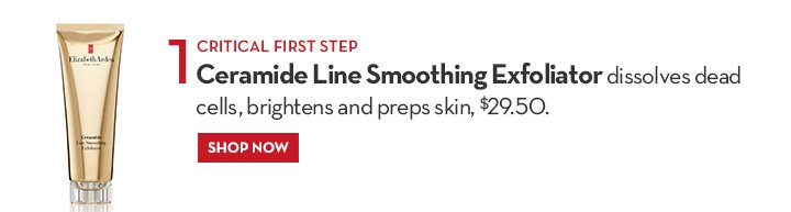 1. CRITICAL STEP. Ceramide Line Smoothing Exfoliator dissolves dead cells, brightens and preps skin, $29.50. SHOP NOW.