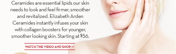 Ceramides are essential lipids our skin needs to look and feel firmer, smoother and revitalized. Elizabeth Arden Ceramides instantly infuses your skin with collagen boosters for younger, smoother looking skin. Starting at $56. WATCH THE VIDEO AND SHOP.