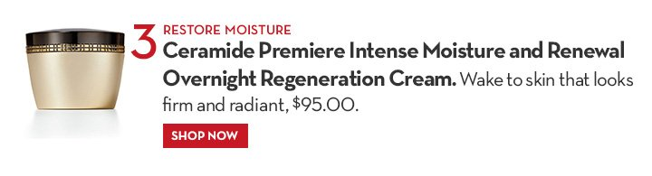 3 RESTORE MOISTURE. Ceramide Premiere Intense Moisture and Renewal Overnight Regeneration Cream. Wake  to skin that looks firm and radiant, $95.00. SHOP NOW.