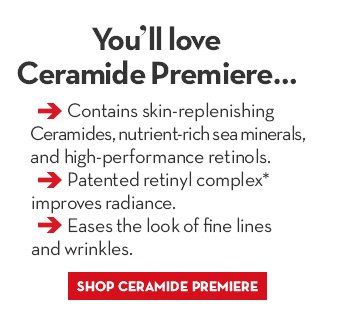 You'll love Ceramide Premiere... •Contains skin-replenishing Ceramides, nutrient-rich sea minerals, and high performance retinols. • Patented retinyl complex* improves radiance. •Eases the look of fine lines and wrinkles. SHOP CERAMIDE PREMIERE.