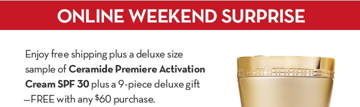 ONLINE WEEKEND SURPRISE. Enjoy free shipping plus a deluxe size sample of Ceramide Premiere Activation Cream SPF 30 plus a 9-piece deluxe gift - FREE with any $60 purchase.