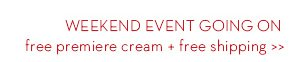 WEEKEND EVENT GOING ON free premiere cream + free shipping.