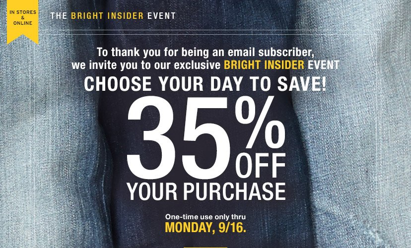 IN STORES & ONLINE | THE BRIGHT INSIDER EVENT | To thank you for being an email subscriber, we invite you to our exclusive BRIGHT INSIDER EVENT | CHOOSE YOUR DAY TO SAVE! 35% OFF YOUR PURCHASE | One-time use only thru MONDAY, 9/16.