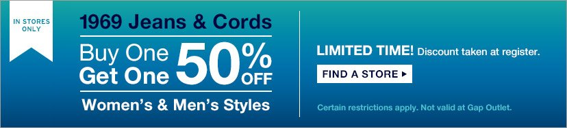 IN STORES ONLY | 1969 Jeans & Cords Buy One Get One 50% OFF | Women's & Men's Styles | LIMITED TIME! Discount taken at register. | FIND A STORE | Certain restrictions apply. Not valid at Gap Outlet.
