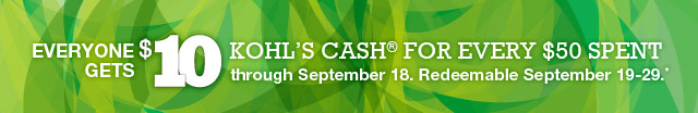 Everyone gets $10 Kohl's Cash for every $50 spent through September 18. Redeemable September 19-29!