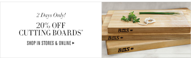 2 Days Only! 20% OFF CUTTING BOARDS* - SHOP IN STORES & ONLINE
