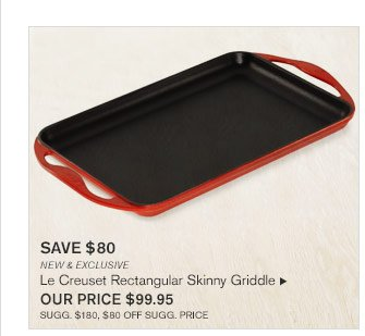 SAVE $80 - NEW & EXCLUSIVE - Le Creuset Rectangular Skinny Griddle - OUR PRICE $99.95 (SUGG. $180, $80 OFF SUGG. PRICE)