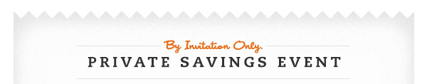 BY INVITATION ONLY.  PRIVATE SAVINGS EVENT