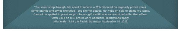 *You must shop through this email to receive 25% discount on regularly priced items. Some brands and styles excluded - see site for details. Not valid on sale or clearance items. Cannot be applied to previous purchases, gift certificates or combined with other offers. Offer valid on U.S. orders only. Additional restrictions apply. Offer ends 11:59 pm Pacific Saturday, September 14, 2013.