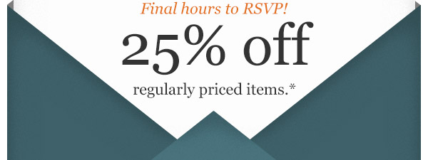Final Hours to RSVP! 25% OFF regularly priced items*