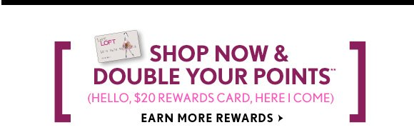 SHOP NOW & DOUBLE YOUR POINTS** (HELLO, $20 REWARDS CARD, HERE I COME) EARN MORE REWARDS