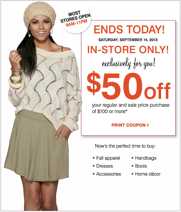 Most stores 9AM-11PM Ends today! Saturday, September 14, 2013 In-store only! Exclusively for you! $50 off your regular and sale price purchase of $100 or more.* Print coupon. Now's the perfect time to buy: Fall apparel, Dresses, Accessories, Handbags, Boots and Home Decor.