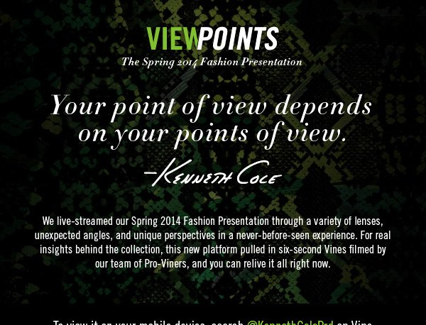 VIEWPOINTS The Spring 2014 Fashion Presentation. To view it on your mobile device, search @KennethColePrd on Vine or get the FULL EXPERIENCE on your desktop.