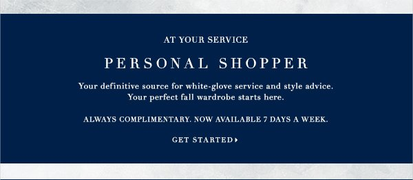 AT YOUR SERVICE PERSONAL SHOPPER Your definitive source for white-glove service and style advice. Your perfect fall wardrobe starts here  ALWAYS COMPLIMENTARY. NOW AVAILABLE 7 DAYS A WEEK.