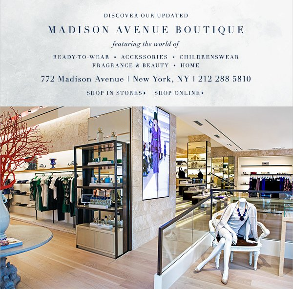 Discover our updated MADISON AVENUE BOUTIQUE featuring the world of  READY TO WEAR ACCESSORIES CHILDRENSWEAR HOME FRAGRANCE & BEAUTY 772 Madison Avenue New York, NY 212 288 5810