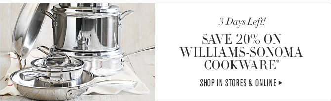 3 Days Left! - SAVE 20% ON WILLIAMS-SONOMA COOKWARE* - SHOP IN STORES & ONLINE