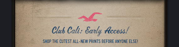 Club Cali: Early  Access!     SHOP THE CUTEST ALL-NEW PRINTS BEFORE ANYONE ELSE!