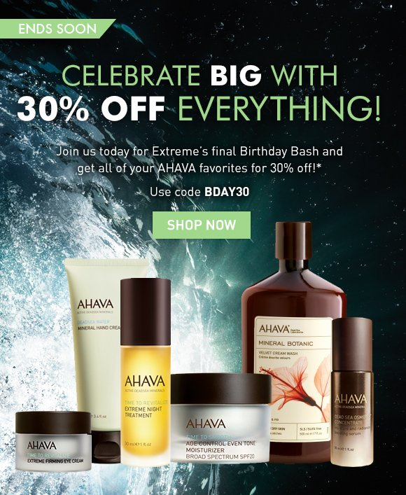 Celebrate big with 30% off everything!  Join us today for Extreme's final Birthday Bash and get all of your AHAVA favorites for 30% off!* ends soon Use code BDAY30 Shop Now