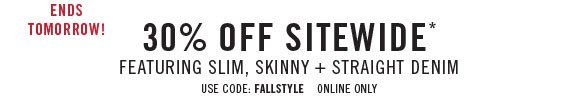 Ends tomorrow! 30% off sitewide* featuring slim, skinny + straight denim use code: fallstyle online only
