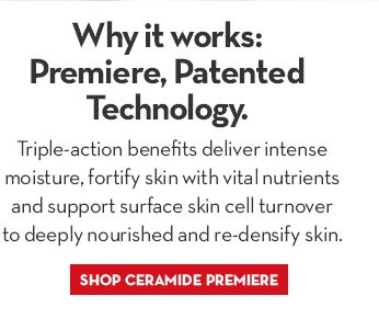 Why it Works: Premiere, Patented Technology. Triple-action benefits deliver intense moisture, fortify skin with vital nutrients and support surface skin cell turnover to deeply nourished and re-densify skin. SHOP CERAMIDE PREMIERE.