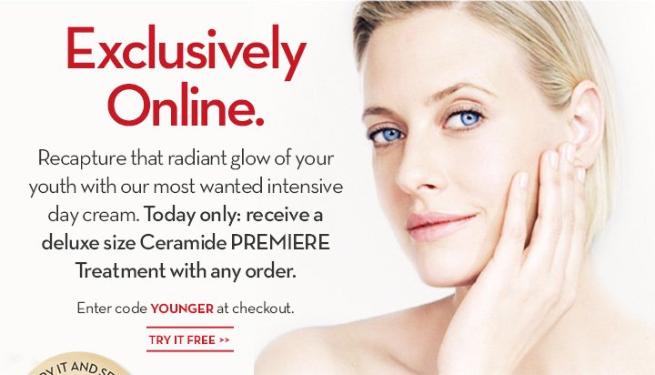 Exclusively Online. Recapture that radiant glow of your youth with our most wanted intensive day cream. Today only: receive a deluxe size Ceramide PREMIERE Treatment with any order. Enter code YOUNGER at checkout. TRY IT FREE.