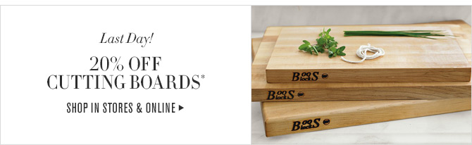 Last Day! 20% OFF CUTTING BOARDS* - SHOP IN STORES & ONLINE
