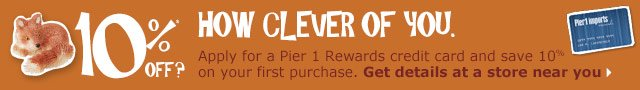 10% off? How clever of you. Apply for a Pier 1 Rewards credit card and save 10% on your first purchase. Get details at a store near you