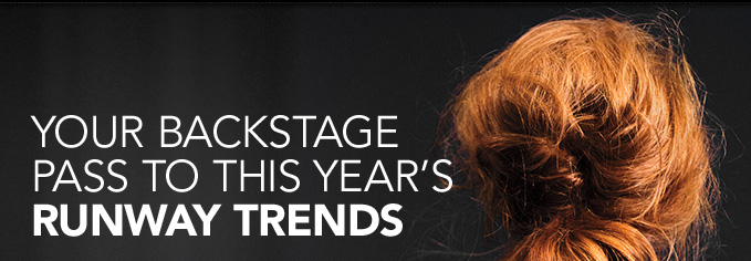 YOUR BACKSTAGE PASS TO THIS YEAR'S RUNWAY TRENDS