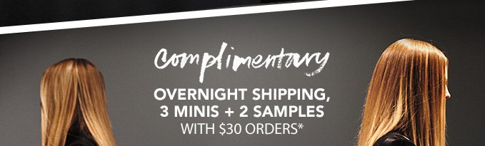 COMPLIMENTARY OVERNIGHT SHIPPING, 3 MINIS AND 2 SAMPLES WITH $30 ORDERS*
