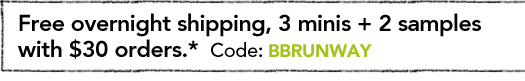 Free overnight shipping, 3 minis + 2 samples with $30 orders.* Code BBRUNWAY