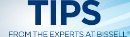TIPS FROM THE EXPERTS AT BISSELL®