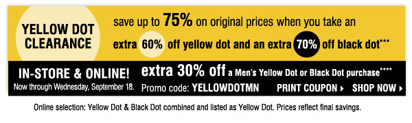 YELLOW DOT CLEARANCE save up to 75% and more on original prices when you take an extra 60% off yellow dot and an extra 70% off black dot***    IN-STORE & ONLINE! Take an EXTRA 30% OFF any Men's Yellow Dot or Black Dot purchase **** Promo code: YELLOWDOTMN Print coupon