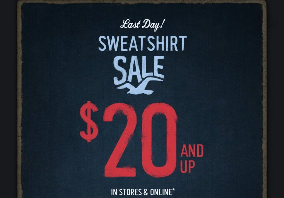 Last Day!     SWEATSHIRT     SALE     $20 AND UP     IN STORES & ONLINE*