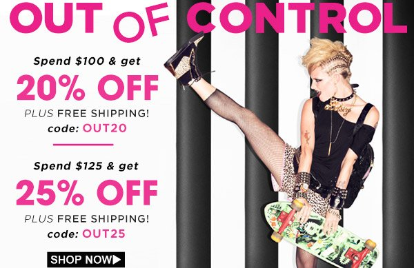 Out of Control! Spend $100 get 20% Off- Spend $125 get %25 Off! Plus Free Shipping! Shop Now!