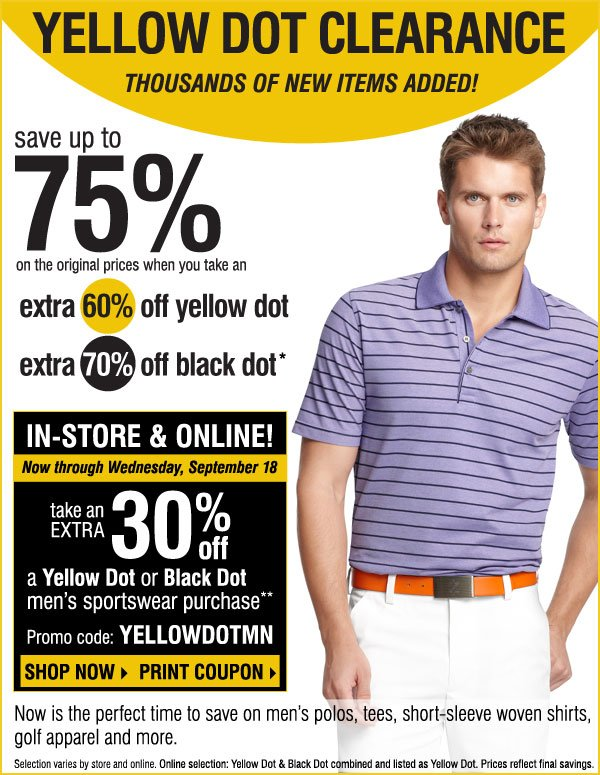 Yellow Dot Clearance Thousands of items added this week Save up to 75% and more on original prices when you take an extra 50% off Yellow Dot extra 70% off Black Dot* STARTS TOMORROW! In-Store Exclusive Sunday, August 25 through Tuesday, August 27 Take an extra 20% off any Yellow Dot or Black Dot purchase** Print coupon