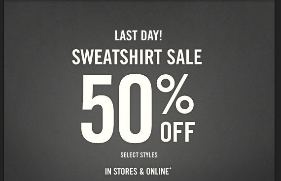 LAST DAY!  SWEATSHIRT SALE 50% OFF SELECT STYLES IN STORES & ONLINE*