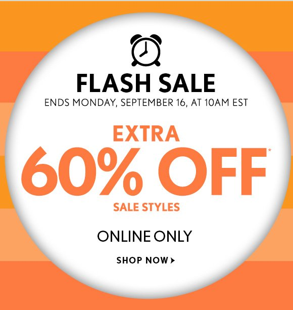 FLASH SALE ENDS MONDAY, SEPTEMBER 16, AT 10AM EST  EXTRA 60% OFF* SALE STYLES  ONLINE ONLY  SHOP NOW