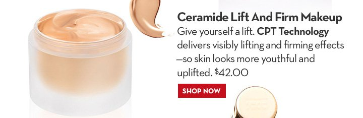 Ceramide Lift & Firm Makeup. Give yourself a lift. CPT Technology delivers visibly lifting and firming effects –so skin looks more youthful and  uplifted. $42.00. SHOP NOW.