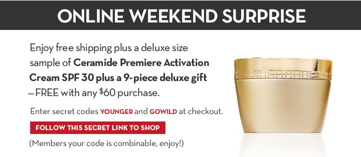 Online Weekend Surprise. Enjoy free shipping plus a deluxe size sample of Ceramide Premiere Activation Cream SPF 30 plus a 9-Pc Deluxe Gift –FREE with any $60 purchase. Enter secret codes YOUNGER and GOWILD at checkout. FOLLOW THIS SECRET LINK TO SHOP. (Members your code is combinable, enjoy!)