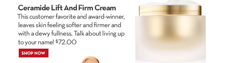 Ceramide Lift & Firm Cream. This customer favorite and award-winner, leaves skin feeling softer and firmer and with a dewy fullness. Talk about living up to your name!  $72.00.  SHOP NOW.