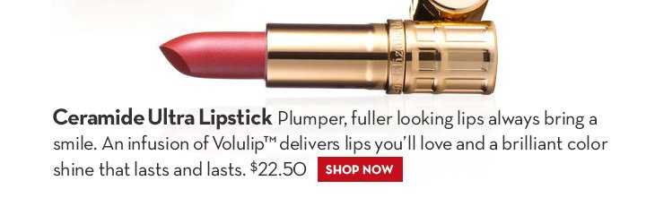 Ceramide Ultra Lipstick. Plumper, fuller looking lips always bring a smile. An infusion of Volulip™ delivers lips you'll love and a brilliant color shine that lasts and lasts. $22.50. SHOP NOW.