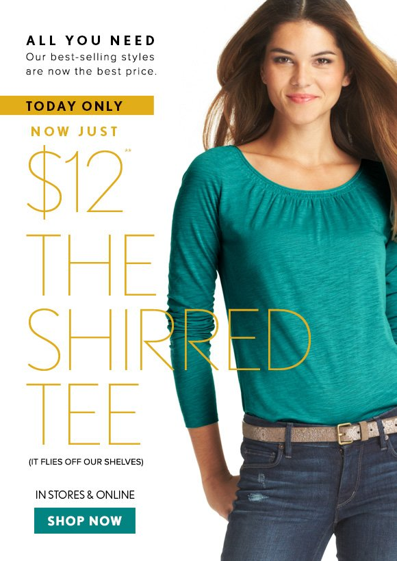 ALL YOU NEED Our best–selling styles are now the best price.  TODAY ONLY NOW JUST $12** THE  SHIRRED TEE (IT FLIES OFF OUR SHELVES)  IN STORES & ONLINE  SHOP NOW