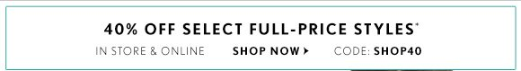 40% OFF SELECT FULL–PRICE STYLES* IN STORES & ONLINE  SHOP NOW  CODE: SHOP40