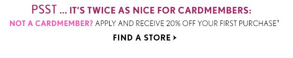 PSST...IT'S TWICE AS NICE FOR CARDMEMBERS: NOT A CARDMEMBER? APPLY AND RECEIVE 20% OFF YOUR FIRST PURCHASE† FIND A STORE