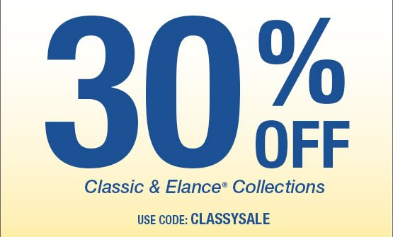 30% OFF Classic and Elance® Collections Use Code: CLASSYSALE